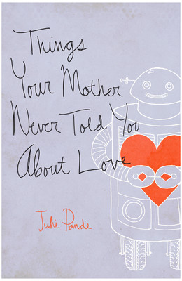 Things Your Mother Never Told You About Love by Juhi Pande